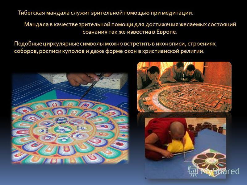Тибетская мандала служит зрительной помощью при медитации. Мандала в качестве зрительной помощи для достижения желаемых состояний сознания так же известна в Европе. Подобные циркулярные символы можно встретить в иконописи, строениях соборов, росписи