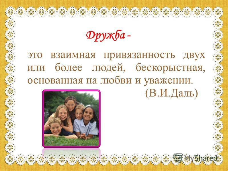 Дружба - это взаимная привязанность двух или более людей, бескорыстная, основанная на любви и уважении. (В.И.Даль)