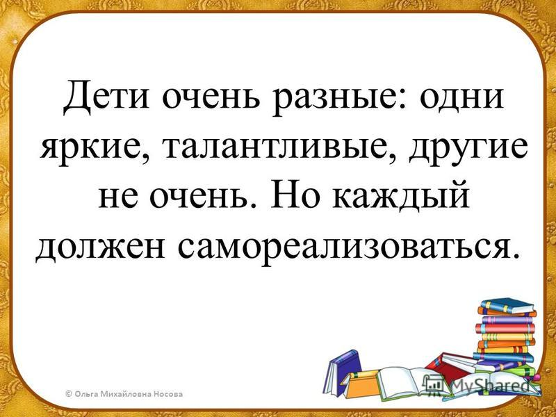 © Ольга Михайловна Носова Дети очень разные: одни яркие, талантливые, другие не очень. Но каждый должен самореализоваться.