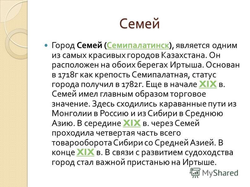 Семей Семей Город Семей ( Семипалатинск ), является одним из самых красивых городов Казахстана. Он расположен на обоих берегах Иртыша. Основан в 1718 г как крепость Семипалатная, статус города получил в 1782 г. Еще в начале XIX в. Семей имел главным
