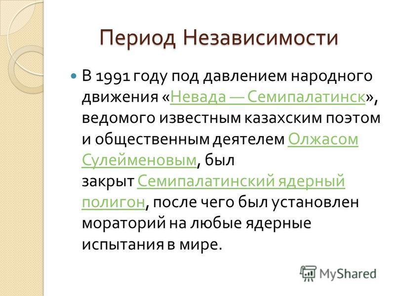 Период Независимости Период Независимости В 1991 году под давлением народного движения « Невада Семипалатинск », ведомого известным казахским поэтом и общественным деятелем Олжасом Сулейменовым, был закрыт Семипалатинский ядерный полигон, после чего