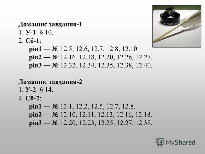 Домашнє завдання-1 1. У-1: § 10. 2. Сб-1: рів1 12.5, 12.6, 12.7, 12.8, 12.10. рів2 12.16, 12.18, 12.20, 12.26, 12.27. рів3 12.32, 12.34, 12.35, 12.38, 12.40. Домашнє завдання-2 1. У-2: § 14. 2. Сб-2: рів1 12.1, 12.2, 12.5, 12.7, 12.8. рів2 12.10, 12.