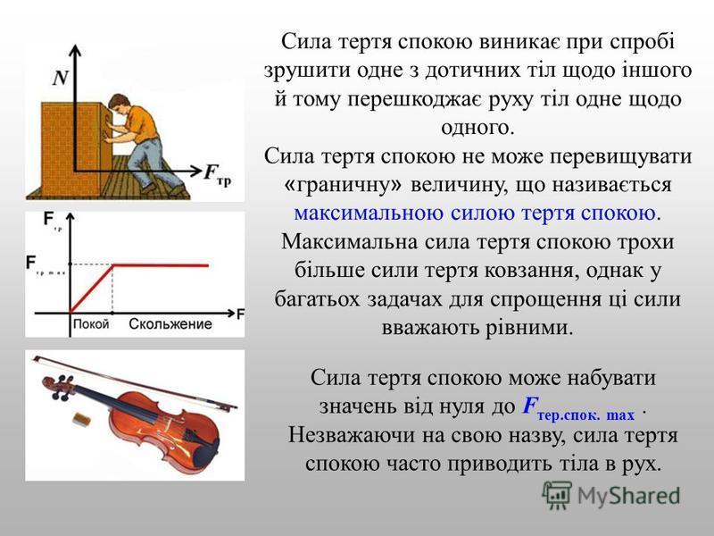 Сила тертя спокою виникає при спробі зрушити одне з дотичних тіл щодо іншого й тому перешкоджає руху тіл одне щодо одного. Сила тертя спокою не може перевищувати « граничну » величину, що називається максимальною силою тертя спокою. Максимальна сила