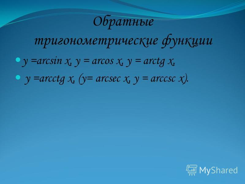 Обратные тригонометрические функции у =arcsin х, у = arcos x, у = arctg х, у =arcctg х, (у= arcsec х, у = аrccsc х).