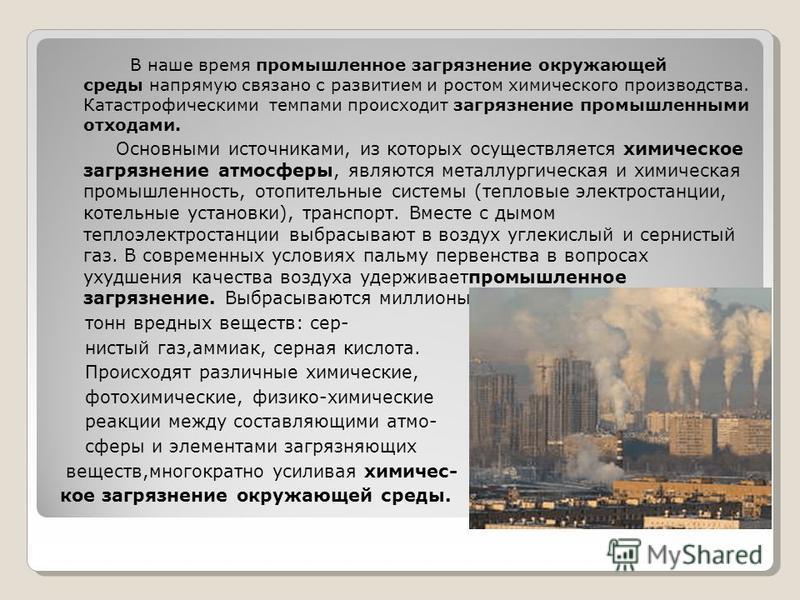 В наше время промышленное загрязнение окружающей среды напрямую связано с развитием и ростом химического производства. Катастрофическими темпами происходит загрязнение промышленными отходами. Основными источниками, из которых осуществляется химическо