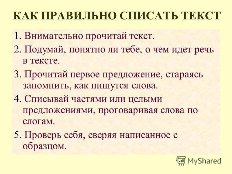 КАК ПРАВИЛЬНО СПИСАТЬ ТЕКСТ 1. Внимательно прочитай текст. 2. Подумай, понятно ли тебе, о чем идет речь в тексте. 3. Прочитай первое предложение, стараясь запомнить, как пишутся слова. 4. Списывай частями или целыми предложениями, проговаривая слова