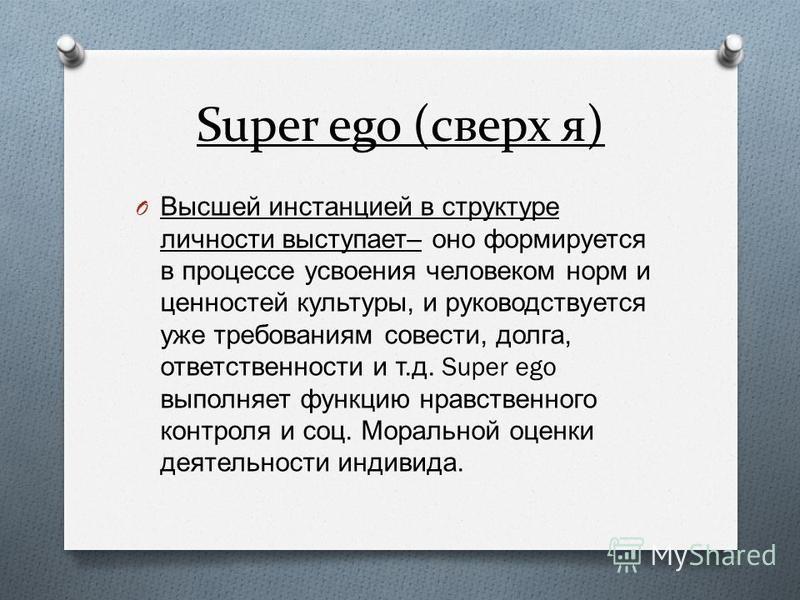 Super ego (сверх я) O Высшей инстанцией в структуре личности выступает – оно формируется в процессе усвоения человеком норм и ценностей культуры, и руководствуется уже требованиям совести, долга, ответственности и т. д. Super ego выполняет функцию нр