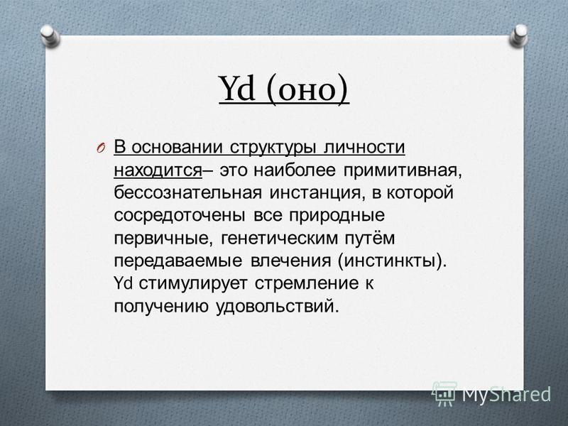 Yd (оно) O В основании структуры личности находится – это наиболее примитивная, бессознательная инстанция, в которой сосредоточены все природные первичные, генетическим путём передаваемые влечения ( инстинкты ). Yd стимулирует стремление к получению