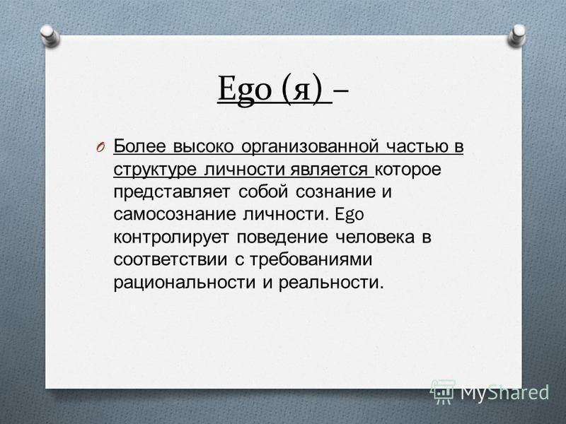 Ego (я) – O Более высоко организованной частью в структуре личности является которое представляет собой сознание и самосознание личности. Ego контролирует поведение человека в соответствии с требованиями рациональности и реальности.