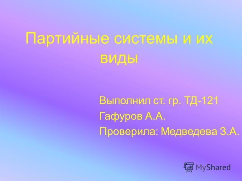 Партийные системы и их виды Выполнил ст. гр. ТД-121 Гафуров А.А. Проверила: Медведева З.А.