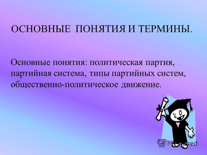 ОСНОВНЫЕ ПОНЯТИЯ И ТЕРМИНЫ. Основные понятия: политическая партия, партийная система, типы партийных систем, общественно-политическое движение.