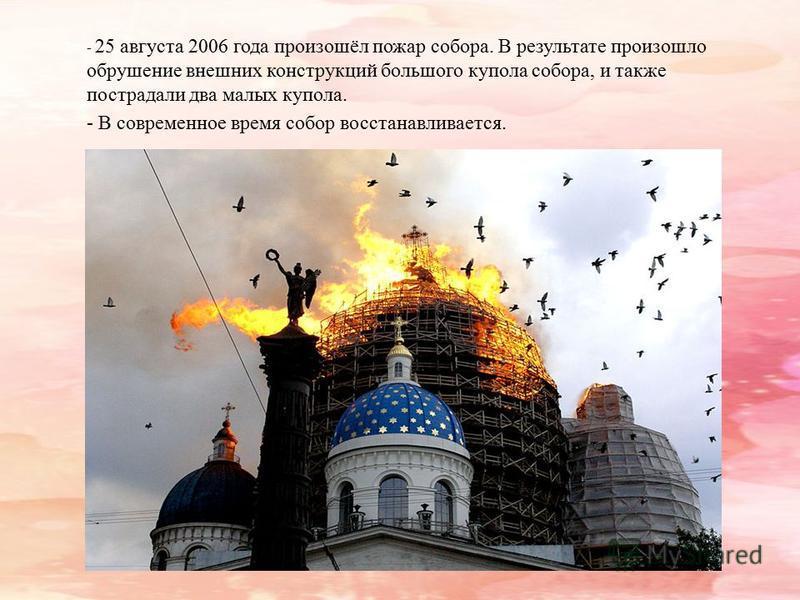 - 25 августа 2006 года произошёл пожар собора. В результате произошло обрушение внешних конструкций большого купола собора, и также пострадали два малых купола. - В современное время собор восстанавливается.