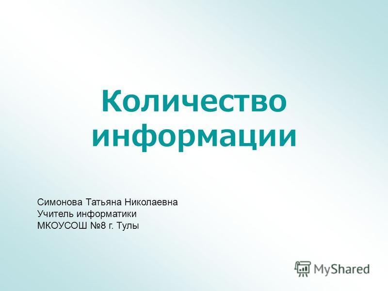 Количество информации Симонова Татьяна Николаевна Учитель информатики МКОУСОШ 8 г. Тулы