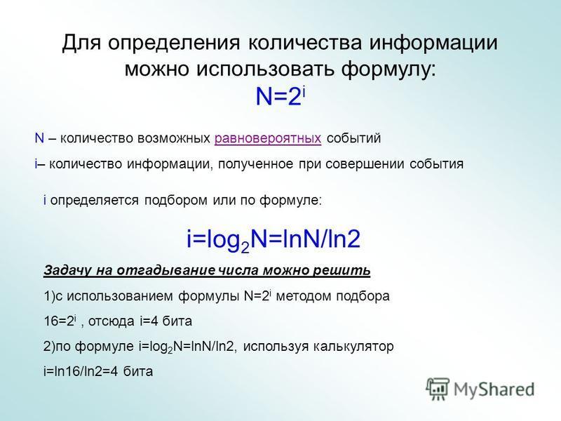Для определения количества информации можно использовать формулу: N=2 i N – количество возможных равновероятных событий i– количество информации, полученное при совершении события i определяется подбором или по формуле: i=log 2 N=lnN/ln2 Задачу на от