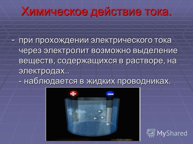 Химическое действие тока. - при прохождении электрического тока через электролит возможно выделение веществ, содержащихся в растворе, на электродах.. - наблюдается в жидких проводниках.