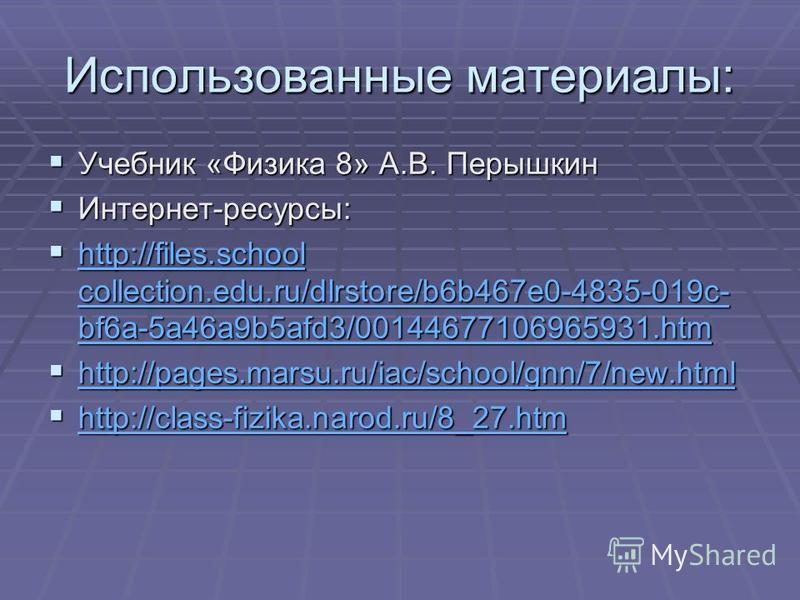 Использованные материалы: Учебник «Физика 8» А.В. Перышкин Учебник «Физика 8» А.В. Перышкин Интернет-ресурсы: Интернет-ресурсы: http://files.school collection.edu.ru/dlrstore/b6b467e0-4835-019c- bf6a-5a46a9b5afd3/00144677106965931. htm http://files.s