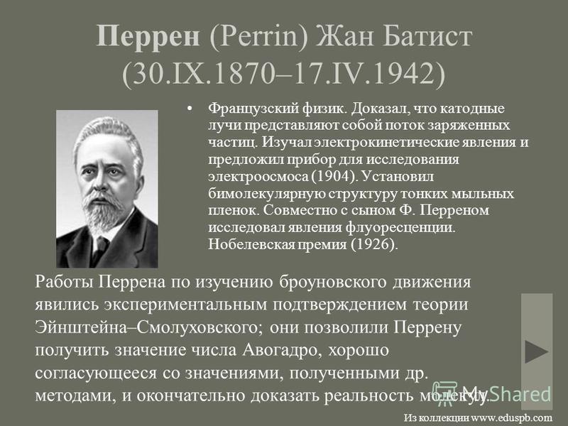 Перрен (Perrin) Жан Батист (30.IX.1870–17.IV.1942) Французский физик. Доказал, что катодные лучи представляют собой поток заряженных частиц. Изучал электрокинетические явления и предложил прибор для исследования электроосмоса (1904). Установил бимоле