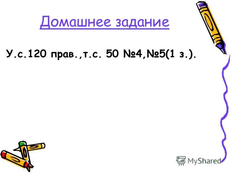 Домашнее задание У.с.120 прав.,т.с. 50 4,5(1 з.).