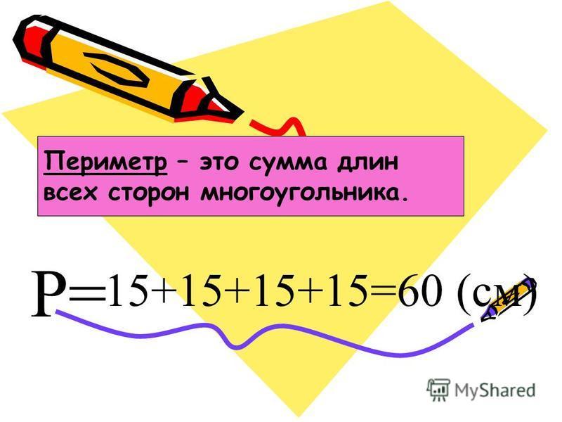 15+15+15+15=60 (см) Р= Периметр – это сумма длин всех сторон многоугольника.