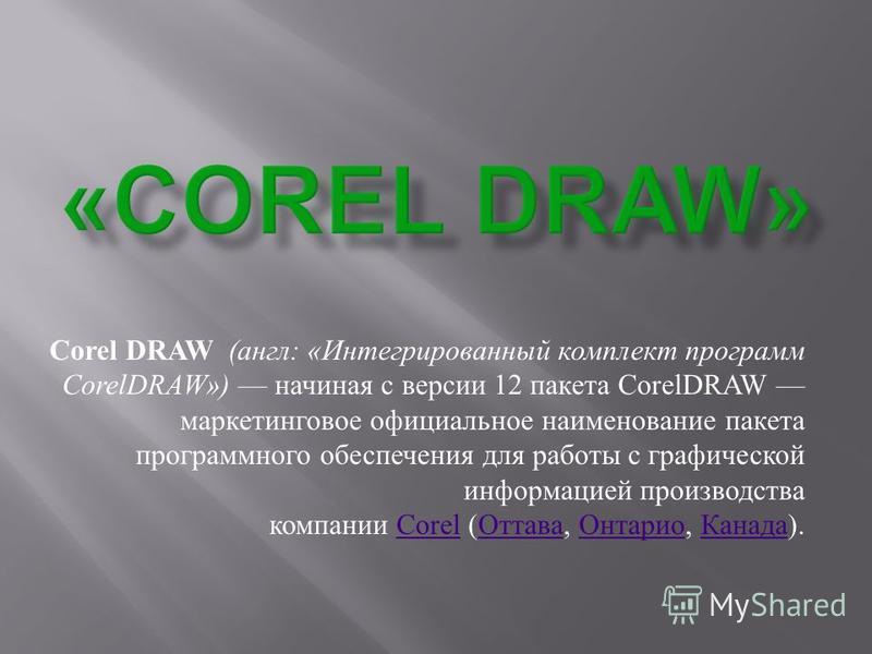 Corel DRAW ( англ : « Интегрированный комплект программ CorelDRAW») начиная с версии 12 пакета CorelDRAW маркетинговое официальное наименование пакета программного обеспечения для работы с графической информацией производства компании Corel ( Оттава,