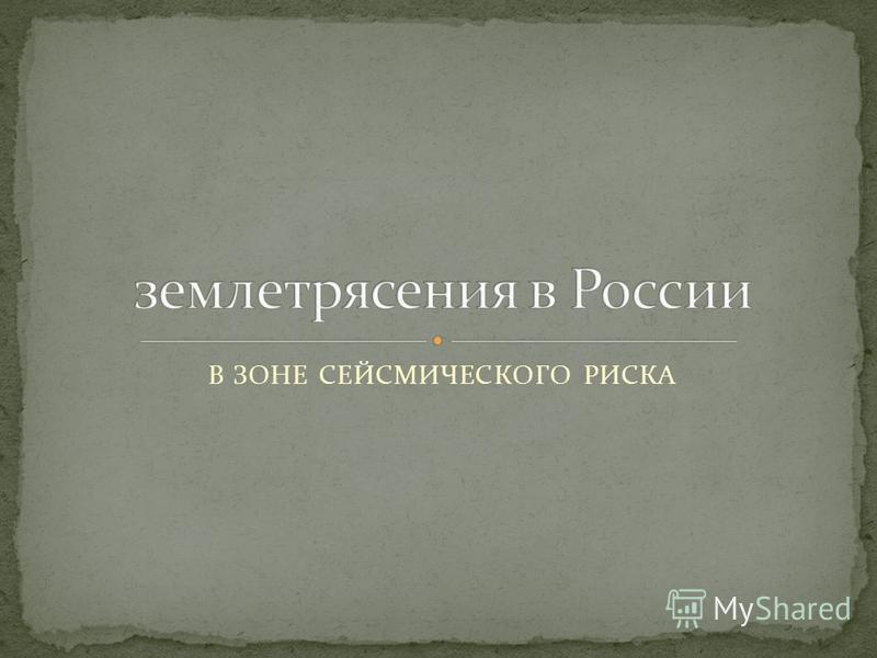 В ЗОНЕ СЕЙСМИЧЕСКОГО РИСКА