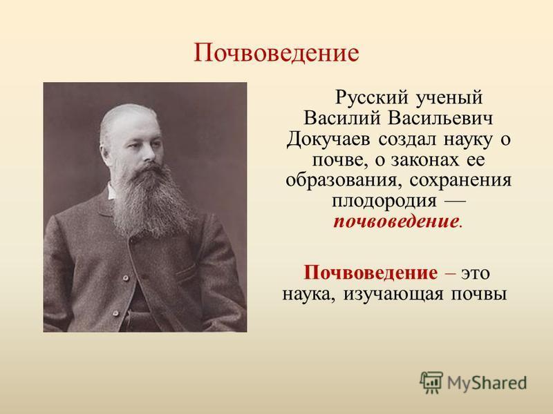 Почвоведение Русский ученый Василий Васильевич Докучаев создал науку о почве, о законах ее образования, сохранения плодородия почвоведение. Почвоведение – это наука, изучающая почвы