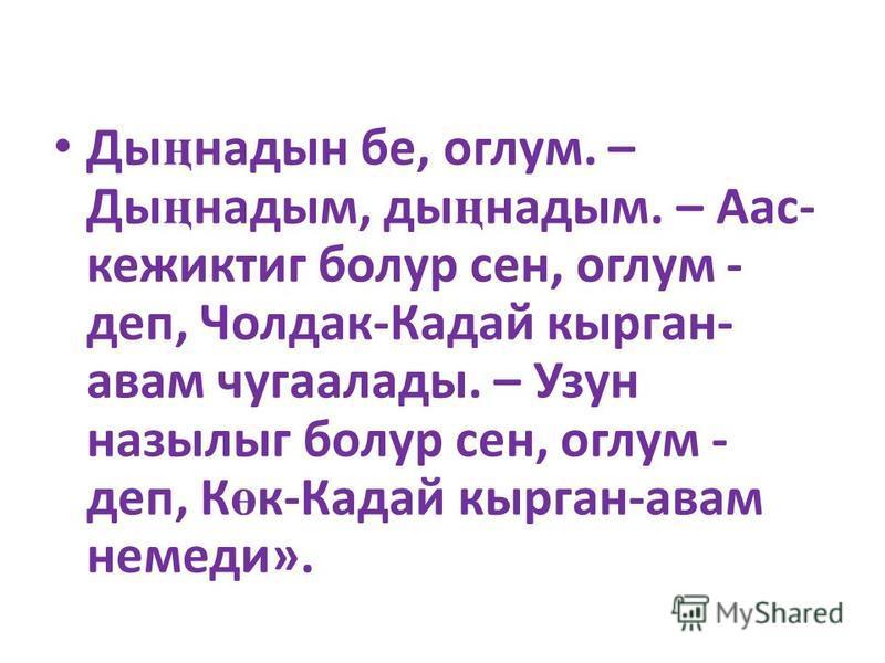 Ды ң надын бе, оглум. – Ды ң надым, ды ң надым. – Аас- кежиктиг болур сен, оглум - деп, Чолдак-Кадай кырган- авам чугаалады. – Узун назылыг болур сен, оглум - деп, К ө к-Кадай кырган-авам немеди».