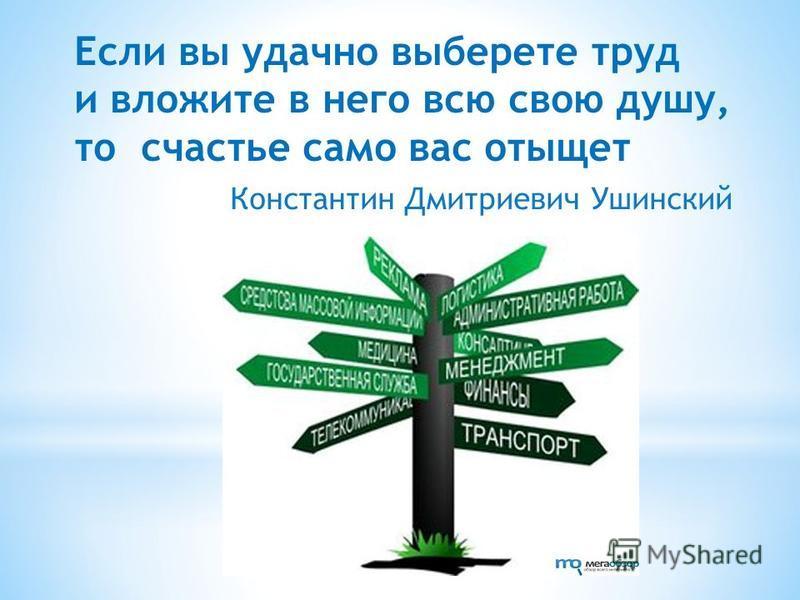 Если вы удачно выберете труд и вложите в него всю свою душу, то счастье само вас отыщет Константин Дмитриевич Ушинский