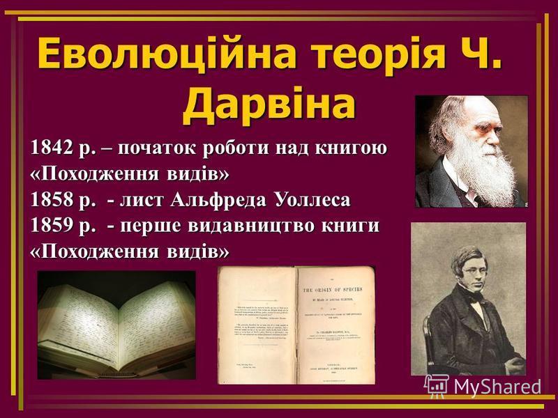 Еволюційна теорія Ч. Дарвіна 1842 р. – початок роботи над книгою «Походження видів» 1858 р. - лист Альфреда Уоллеса 1859 р. - перше видавництво книги «Походження видів»