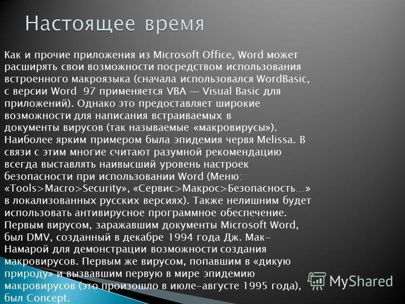 Как и прочие приложения из Microsoft Office, Word может расширять свои возможности посредством использования встроенного макроязыка (сначала использовался WordBasic, с версии Word 97 применяется VBA Visual Basic для приложений). Однако это предоставл