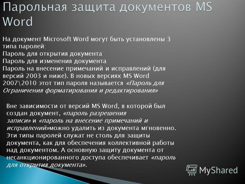 На документ Microsoft Word могут быть установлены 3 типа паролей: Пароль для открытия документа Пароль для изменения документа Пароль на внесение примечаний и исправлений (для версий 2003 и ниже). В новых версиях MS Word 2007\2010 этот тип пароля наз