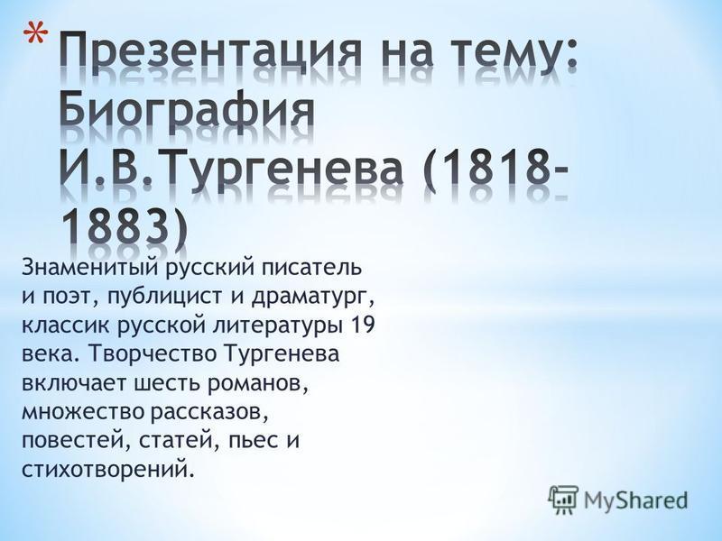 Знаменитый русский писатель и поэт, публицист и драматург, классик русской литературы 19 века. Творчество Тургенева включает шесть романов, множество рассказов, повестей, статей, пьес и стихотворений.