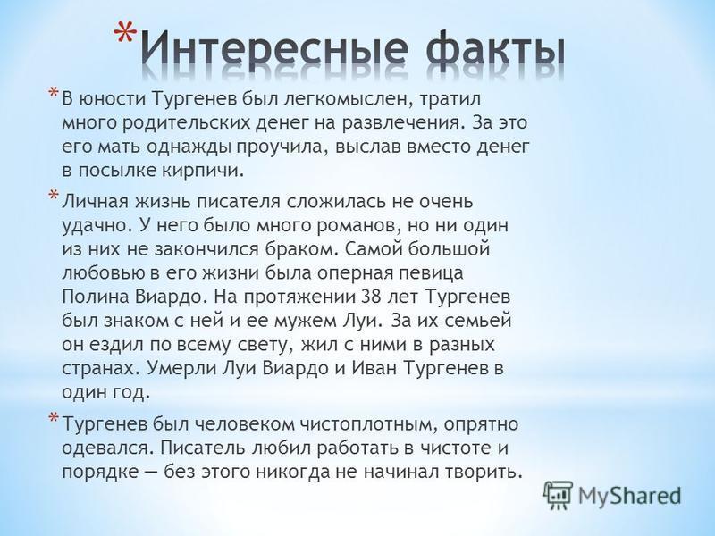 * В юности Тургенев был легкомыслен, тратил много родительских денег на развлечения. За это его мать однажды проучила, выслав вместо денег в посылке кирпичи. * Личная жизнь писателя сложилась не очень удачно. У него было много романов, но ни один из