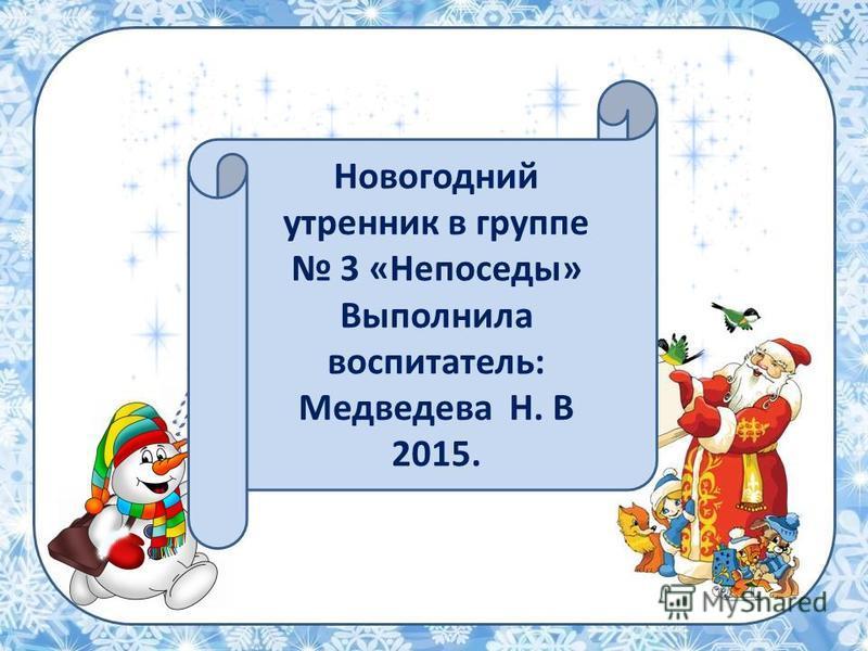 Новогодний утренник в группе 3 «Непоседы» Выполнила воспитатель: Медведева Н. В 2015.