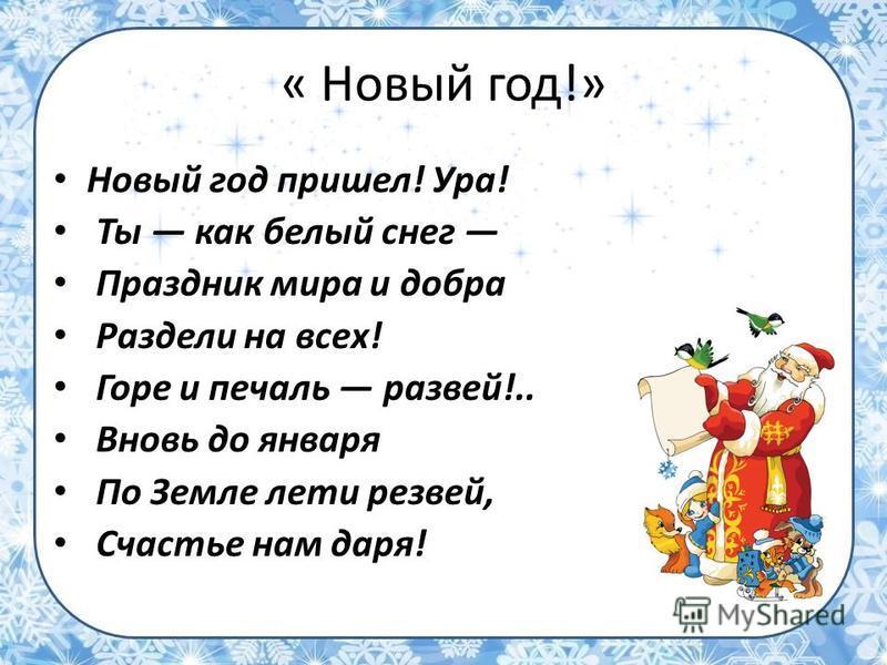 « Новый год!» Новый год пришел! Ура! Ты как белый снег Праздник мира и добра Раздели на всех! Горе и печаль развей!.. Вновь до января По Земле лети резвей, Счастье нам даря!