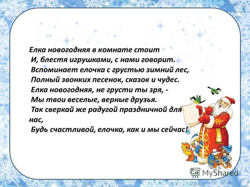Елка новогодняя в комнате стоит И, блестя игрушками, с нами говорит. Вспоминает елочка с грустью зимний лес, Полный звонких песенок, сказок и чудес. Елка новогодняя, не грусти ты зря, - Мы твои веселые, верные друзья. Так сверкай же радугой праздничн