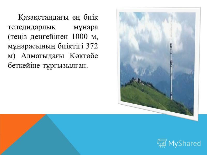 Қазақстандағы ең биік теледидарлық мұнара (теңіз деңгейінен 1000 м, мұнарасының биіктігі 372 м) Алматыдағы Көктөбе беткейіне тұрғызылған.