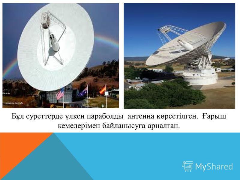 Бұл суреттерде үлкен параболды антенна көрсетілген. Ғарыш кемелерімен байланысуға арналған.