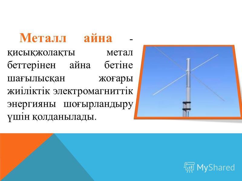 Металл айна - қисықжолақты метал беттерінен айна бетіне шағылысқан жоғары жиіліктік электромагниттік энергияны шоғырландыру үшін қолданылады.