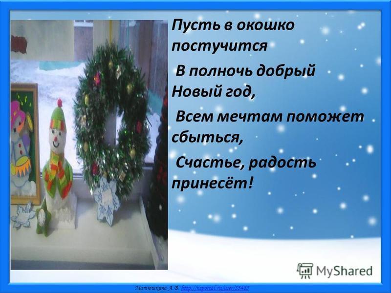 Матюшкина А.В. http://nsportal.ru/user/33485http://nsportal.ru/user/33485 Пусть в окошко постучится В полночь добрый Новый год, Всем мечтам поможет сбыться, Счастье, радость принесёт!