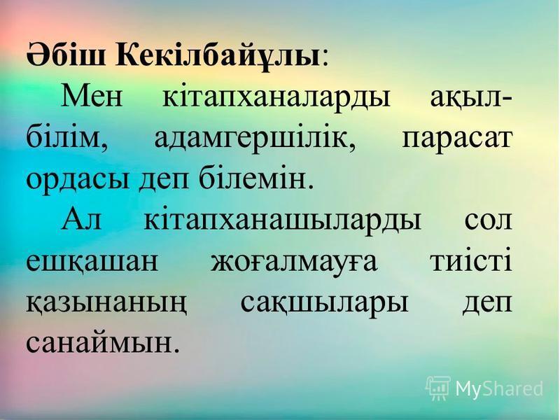 Әбіш Кекілбайұлы: Мен кітапханаларды ақыл- білім, адамгершілік, парасат ордасы деп білемін. Ал кітапханашыларды сол ешқашан жоғалмауға тиісті қазынаның сақшылары деп санаймын.