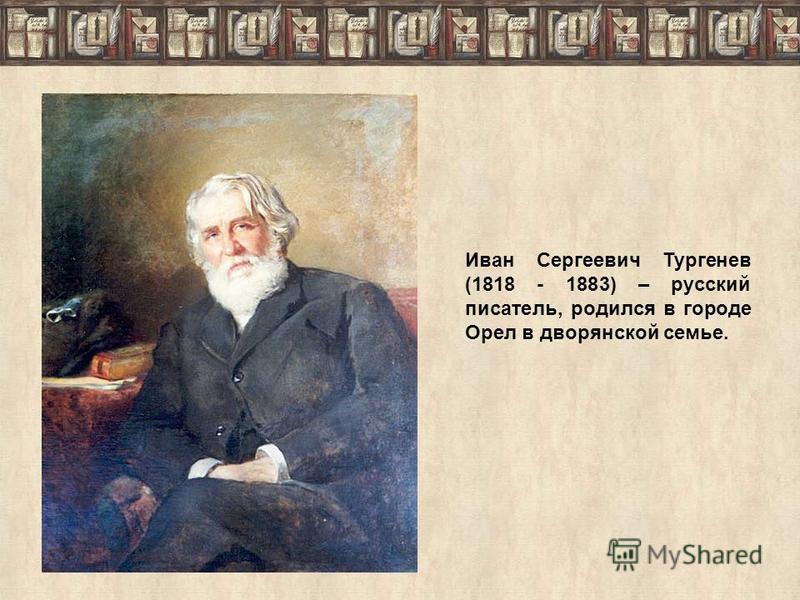 Иван Сергеевич Тургенев (1818 - 1883) – русский писатель, родился в городе Орел в дворянской семье.