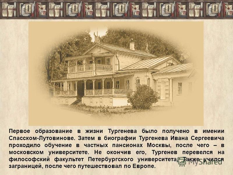 Первое образование в жизни Тургенева было получено в имении Спасском-Лутовинове. Затем в биографии Тургенева Ивана Сергеевича проходило обучение в частных пансионах Москвы, после чего – в московском университете. Не окончив его, Тургенев перевелся на