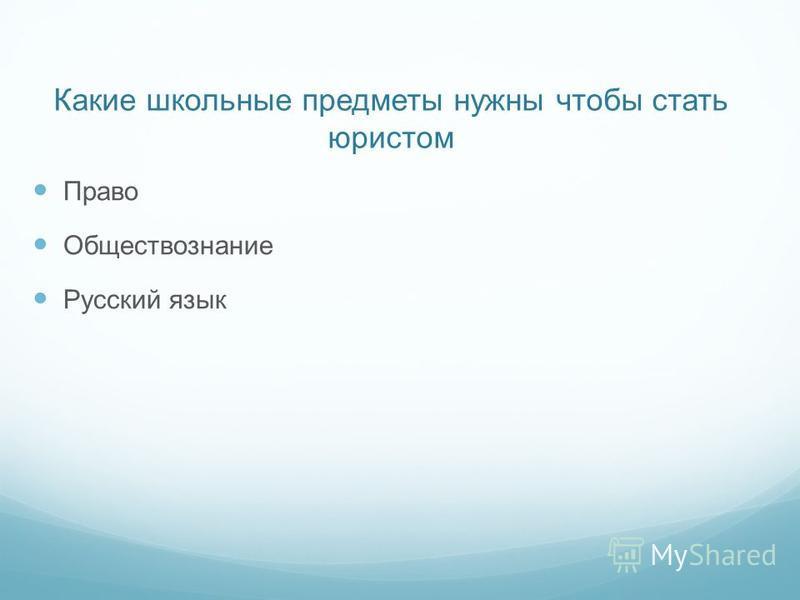 Какие школьные предметы нужны чтобы стать юристом Право Обществознание Русский язык