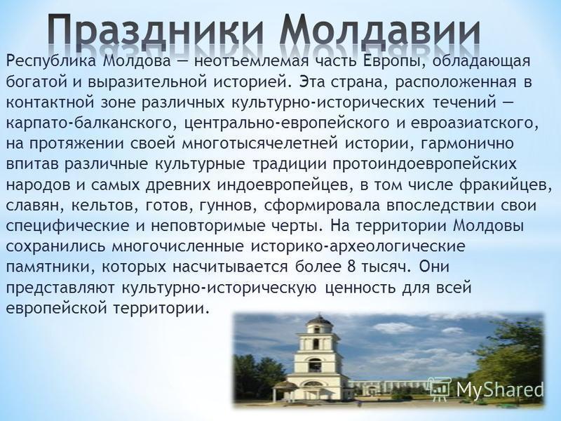 Республика Молдова неотъемлемая часть Европы, обладающая богатой и выразительной историей. Эта страна, расположенная в контактной зоне различных культурно-исторических течений карпато-балканского, центрально-европейского и евроазиатского, на протяжен