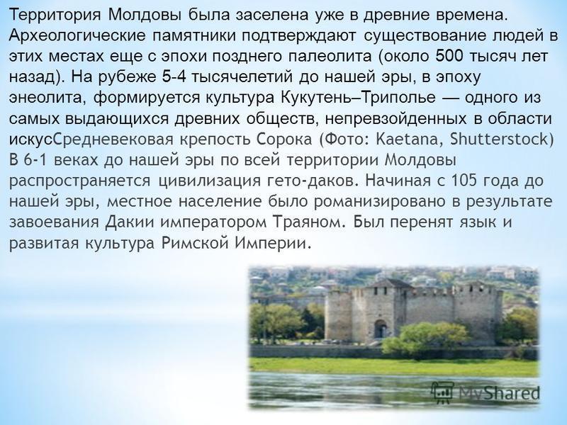 Территория Молдовы была заселена уже в древние времена. Археологические памятники подтверждают существование людей в этих местах еще с эпохи позднего палеолита (около 500 тысяч лет назад). На рубеже 5-4 тысячелетий до нашей эры, в эпоху энеолита, фор