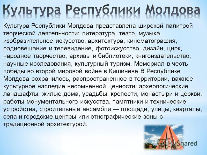 Культура Республики Молдова представлена широкой палитрой творческой деятельности: литература, театр, музыка, изобразительное искусство, архитектура, кинематография, радиовещание и телевидение, фотоискусство, дизайн, цирк, народное творчество, архивы