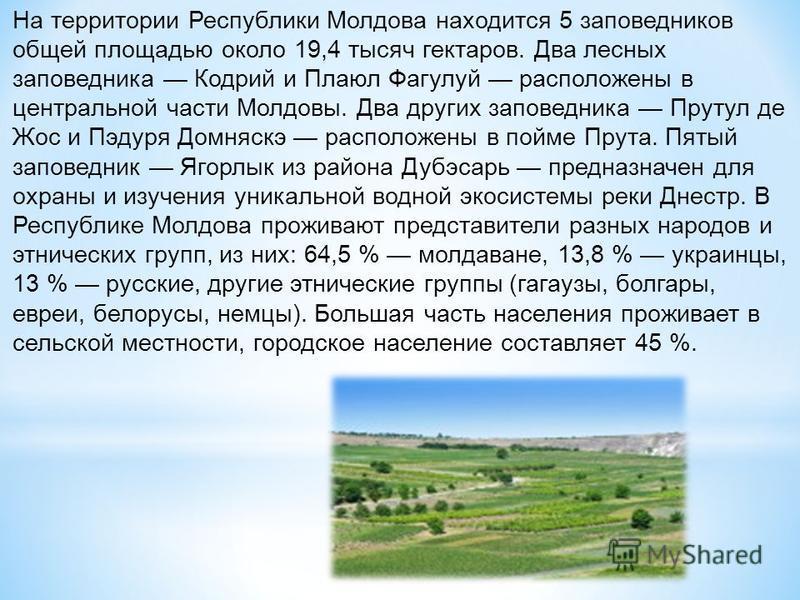 На территории Республики Молдова находится 5 заповедников общей площадью около 19,4 тысяч гектаров. Два лесных заповедника Кодрий и Плаюл Фагулуй расположены в центральной части Молдовы. Два других заповедника Прутул де Жос и Пэдуря Домняскэ располож