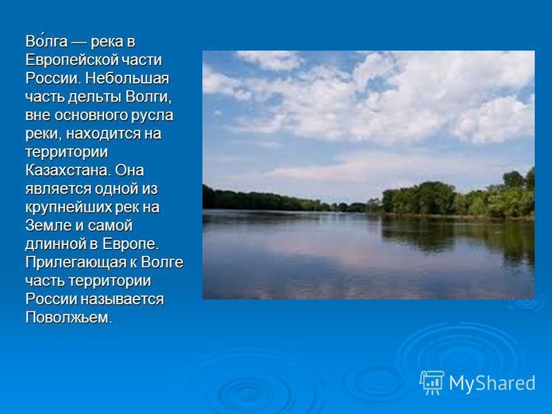 Во́лга река в Европейской части России. Небольшая часть дельты Волги, вне основного русла реки, находится на территории Казахстана. Она является одной из крупнейших рек на Земле и самой длинной в Европе. Прилегающая к Волге часть территории России на