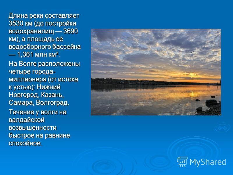 Длина реки составляет 3530 км (до постройки водохранилищ 3690 км), а площадь её водосборного бассейна 1,361 млн км². На Волге расположены четыре города- миллионера (от истока к устью): Нижний Новгород, Казань, Самара, Волгоград. Течение у волги на ва